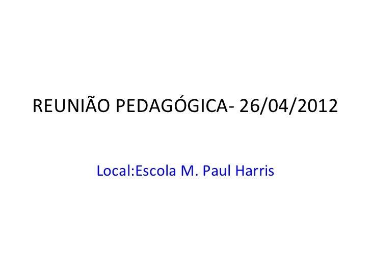 REUNIÃO PEDAGÓGICA- 26/04/2012      Local:Escola M. Paul Harris