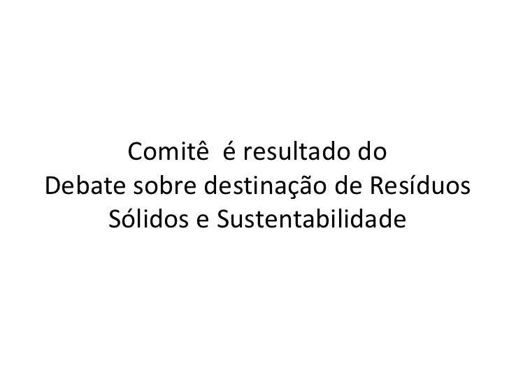 Comitê  é resultado do <br />Debatesobre destinação de Resíduos Sólidose Sustentabilidade <br />