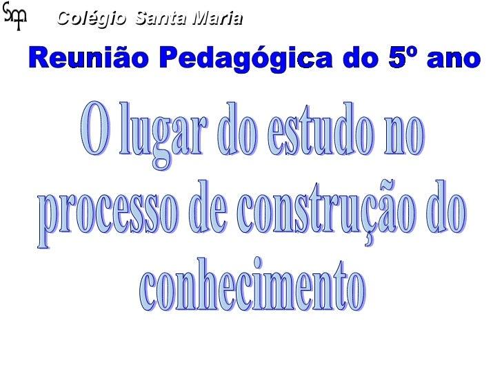 Colégio   Santa Maria Reunião Pedagógica do 5º ano O lugar do estudo no  processo de construção do conhecimento