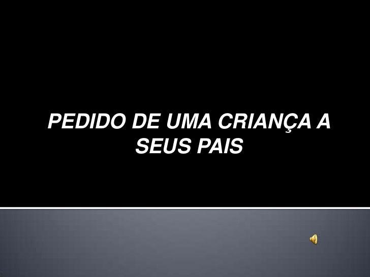 PEDIDO DE UMA CRIANÇA A       SEUS PAIS