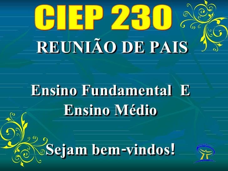 REUNIÃO DE PAIS Ensino Fundamental  E Ensino Médio Sejam bem-vindos ! CIEP 230