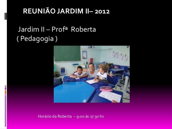 REUNIÃO JARDIM II– 2012 Jardim II – Profª Roberta( Pedagogia )       Horário da Roberta – 9:00 às 17:30 hs
