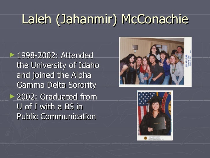 Laleh (Jahanmir) McConachie <ul><li>1998-2002: Attended the University of Idaho and joined the Alpha Gamma Delta Sorority ...