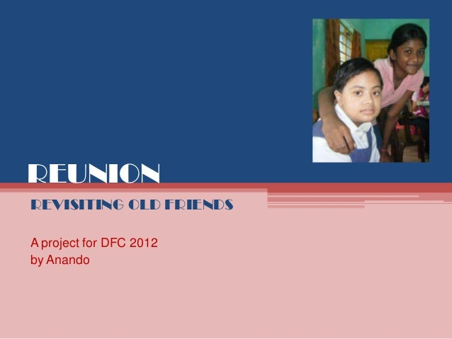 REUNIONREVISITING OLD FRIENDSA project for DFC 2012by Anando