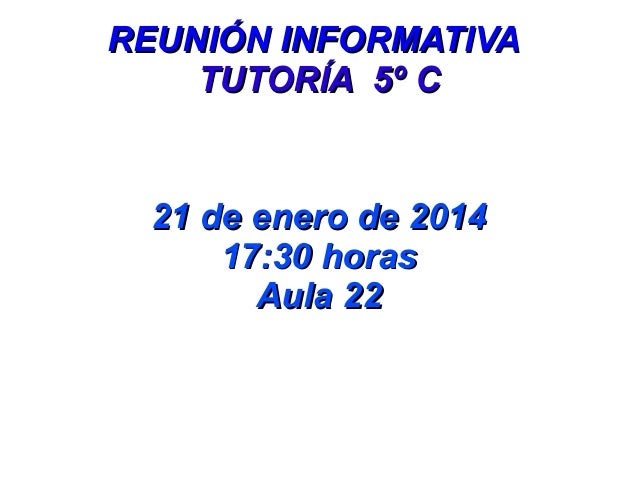 REUNIÓN INFORMATIVA TUTORÍA 5º C  21 de enero de 2014 17:30 horas Aula 22