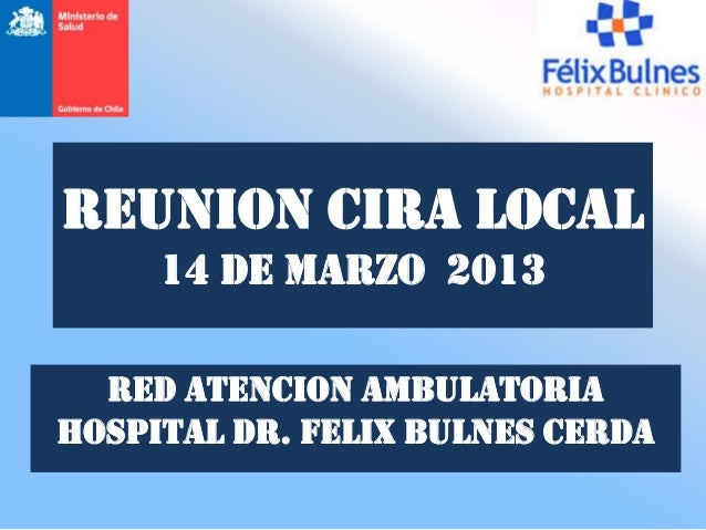 REUNION CIRA LOCAL     14 de MARZO 2013  RED ATENCION AMBULATORIAHOSPITAL DR. FELIX BULNES CERDA