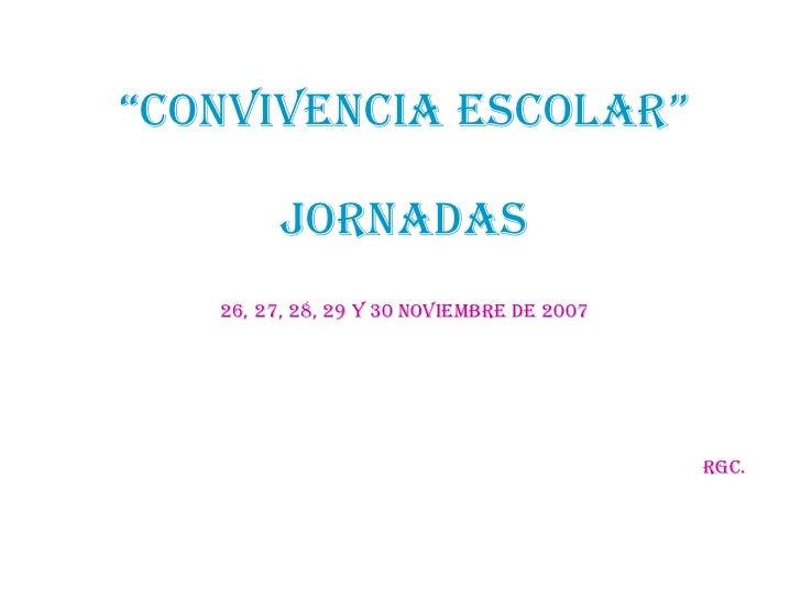 """"""" CONVIVENCIA ESCOLAR"""" JORNADAS 26, 27, 28, 29 y 30 noviembre de 2007 rgc."""