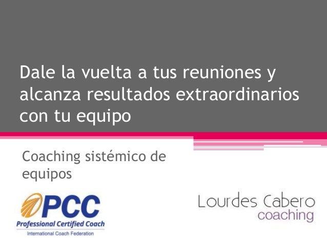Dale la vuelta a tus reuniones y alcanza resultados extraordinarios con tu equipo Coaching sistémico de equipos
