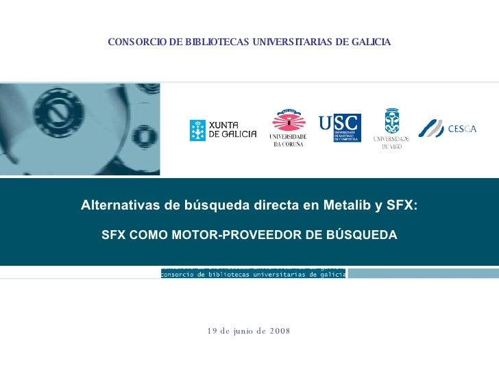 CONSORCIO DE BIBLIOTECAS UNIVERSITARIAS DE GALICIA Reunión de Consello de Goberno 19 de junio de 2008 Alternativas de búsq...