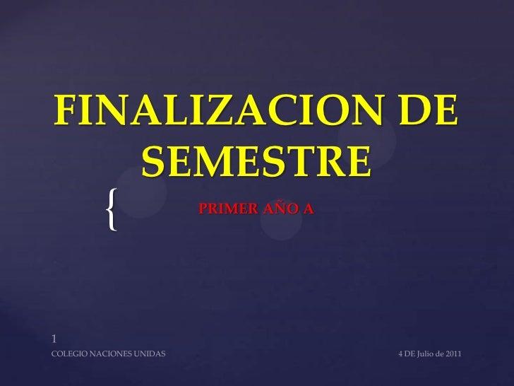FINALIZACION DE SEMESTRE<br />PRIMER AÑO A<br />4 DE Julio de 2011<br />1<br />COLEGIO NACIONES UNIDAS<br />