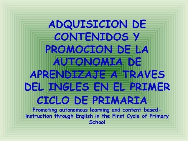 ADQUISICION DE CONTENIDOS Y PROMOCION DE LA AUTONOMIA DE APRENDIZAJE A TRAVES DEL INGLES EN EL PRIMER CICLO DE PRIMARIA Pr...