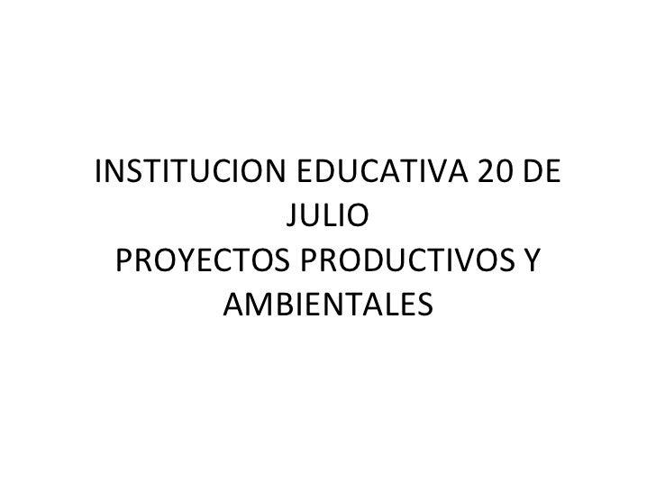 INSTITUCION EDUCATIVA 20 DE JULIO PROYECTOS PRODUCTIVOS Y AMBIENTALES