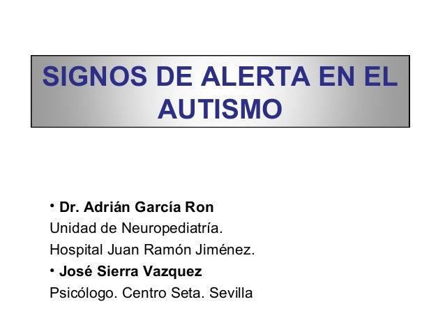 SIGNOS DE ALERTA EN EL       AUTISMO• Dr. Adrián García RonUnidad de Neuropediatría.Hospital Juan Ramón Jiménez.• José Sie...
