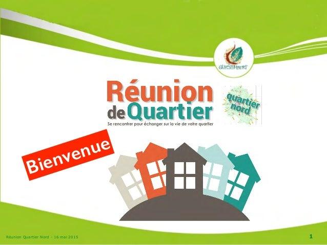 Réunion Quartier Nord - 16 mai 2015 1 Bienvenue