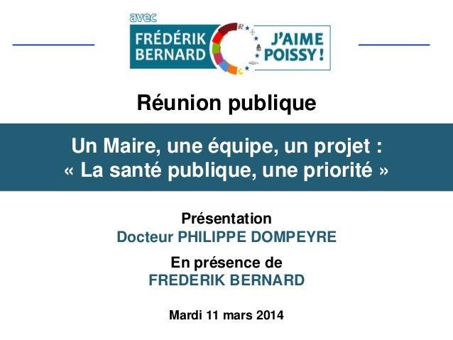 Réunion publique Présentation Docteur PHILIPPE DOMPEYRE En présence de FREDERIK BERNARD Mardi 11 mars 2014 Un Maire, une é...