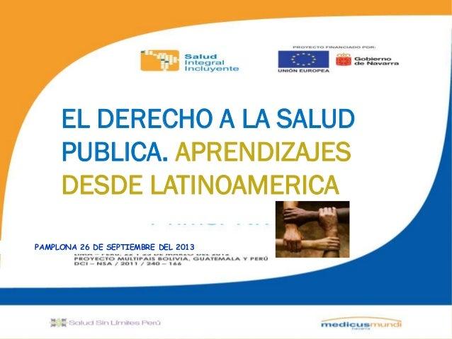 """"""" EL DERECHO A LA SALUD PUBLICA. APRENDIZAJES DESDE LATINOAMERICA PAMPLONA 26 DE SEPTIEMBRE DEL 2013"""