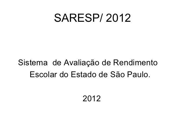 SARESP/ 2012Sistema de Avaliação de Rendimento   Escolar do Estado de São Paulo.               2012