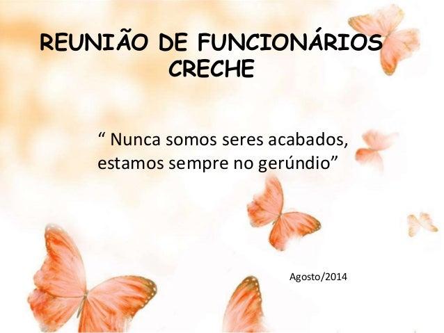 """REUNIÃO DE FUNCIONÁRIOS  CRECHE  """" Nunca somos seres acabados,  estamos sempre no gerúndio""""  Agosto/2014"""