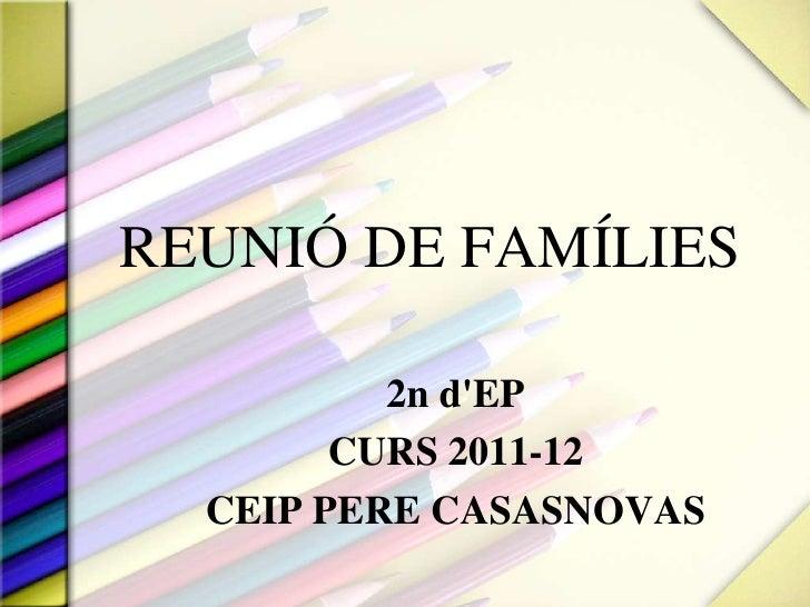 REUNIÓ DE FAMÍLIES<br />2n d'EP<br />CURS 2011-12<br />CEIP PERE CASASNOVAS<br />