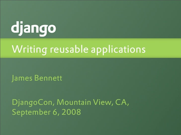 Writing reusable applications  James Bennett   DjangoCon, Mountain View, CA, September 6, 2008