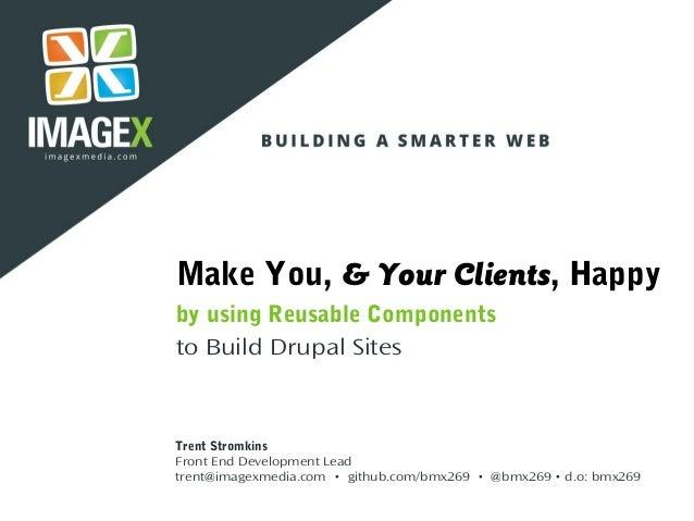 Make You, & Your Clients, Happy by using Reusable Components to Build Drupal Sites Trent Stromkins Front End Development L...