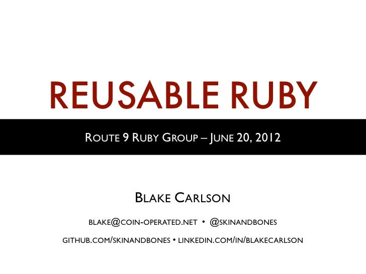 REUSABLE RUBY     ROUTE 9 RUBY GROUP – JUNE 20, 2012                BLAKE CARLSON     BLAKE@COIN-OPERATED.NET   • @SKINAND...