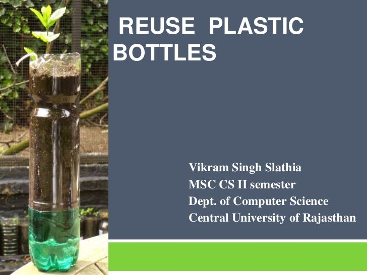 REUSE PLASTICBOTTLES     Vikram Singh Slathia     MSC CS II semester     Dept. of Computer Science     Central University ...