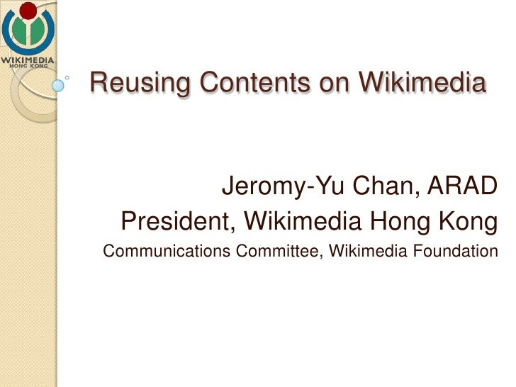 Reusing Contents on Wikimedia Jeromy-Yu Chan, ARAD President, Wikimedia Hong Kong Communications Committee, Wikimedia Foun...