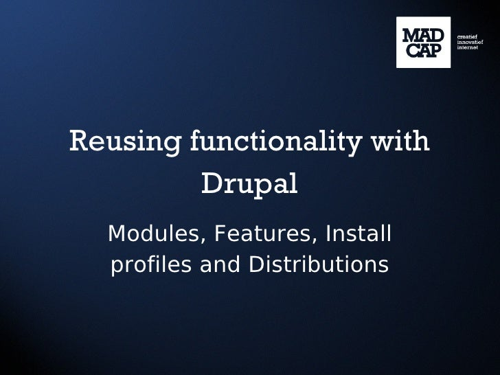Reusing functionality with         Drupal  Modules, Features, Install  profiles and Distributions