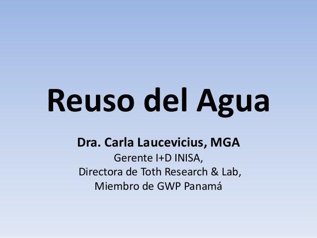 Reuso del Agua Dra. Carla Laucevicius, MGA Gerente I+D INISA, Directora de Toth Research & Lab, Miembro de GWP Panamá