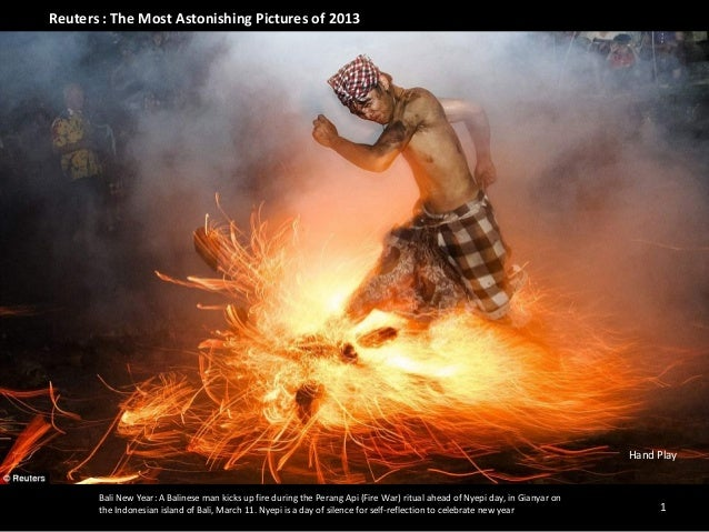 Reuters : The Most Astonishing Pictures of 2013  Hand Play  Bali New Year: A Balinese man kicks up fire during the Perang ...