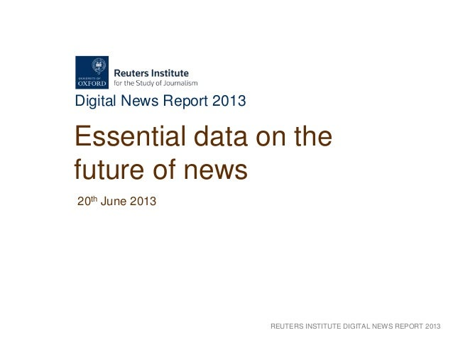 REUTERS INSTITUTE DIGITAL NEWS REPORT 2013Digital News Report 2013Essential data on thefuture of news20th June 2013