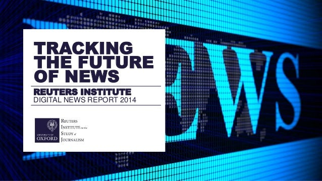 REUTERS INSTITUTE DIGITAL NEWS REPORT 2014 TRACKING THE FUTURE OF NEWS