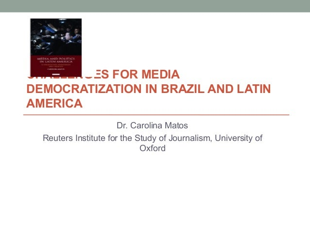 CHALLENGES FOR MEDIADEMOCRATIZATION IN BRAZIL AND LATINAMERICA                       Dr. Carolina Matos  Reuters Institute...
