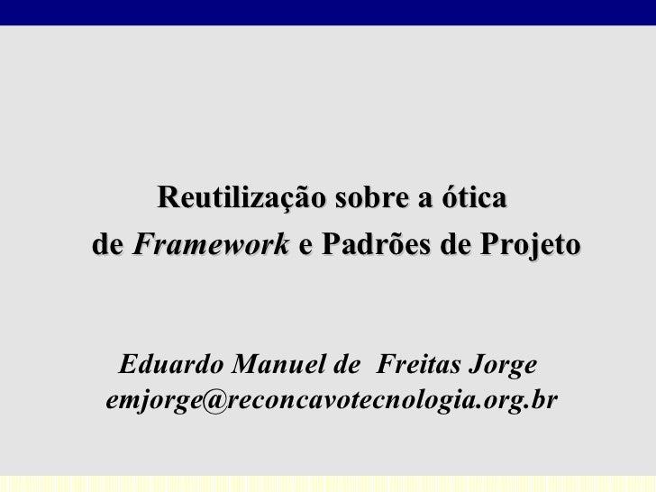 Eduardo Manuel de  Freitas Jorge [email_address] Reutilização sobre a ótica  de  Framework  e Padrões de Projeto