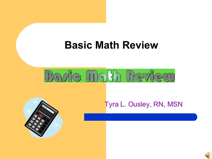 Basic Math Review Tyra L. Ousley, RN, MSN