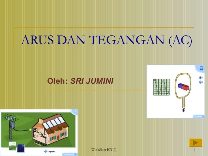 ARUS DAN TEGANGAN (AC) Oleh:  SRI JUMINI WorkShop ICT (I)