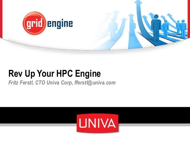 Rev Up Your HPC Engine Fritz Ferstl, CTO Univa Corp, fferstl@univa.com