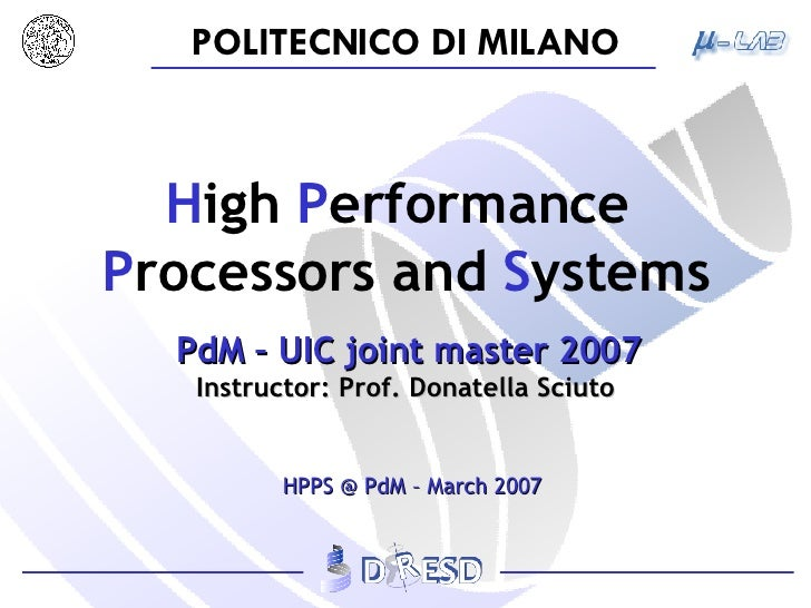 H igh  P erformance   P rocessors   and  S ystems   PdM – UIC joint master 2007 Instructor: Prof. Donatella Sciuto HPPS @ ...
