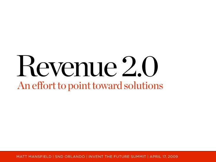 Revenue 2.0 An effort to point toward solutions     MATT MANSFIELD | SND ORLANDO | INVENT THE FUTURE SUMMIT | APRIL 17, 20...