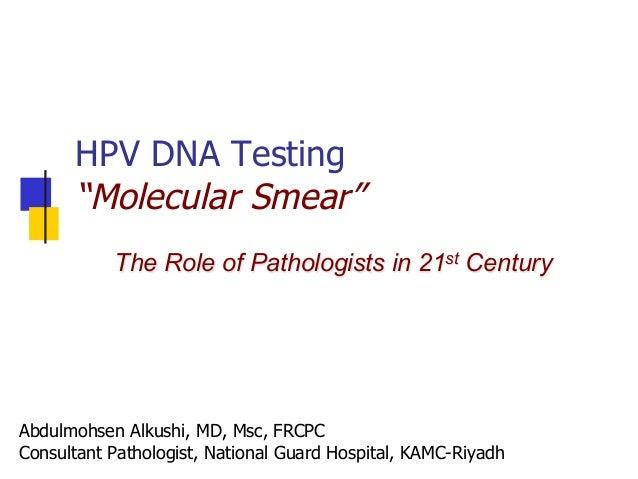 "HPV DNA Testing ""Molecular Smear"" Abdulmohsen Alkushi, MD, Msc, FRCPC Consultant Pathologist, National Guard Hospital, KAM..."