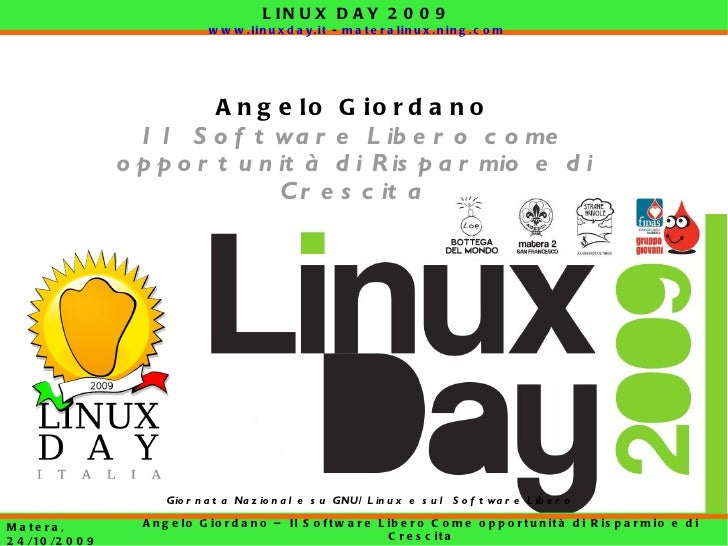 LINUX DAY 2009 www.linuxday.it  -  materalinux.ning.com Matera, 24/10/2009 Angelo Giordano – Il Software Libero Come oppor...