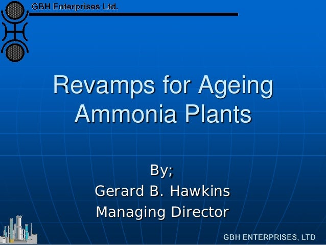 Revamps for Ageing Ammonia Plants By; Gerard B. Hawkins Managing Director