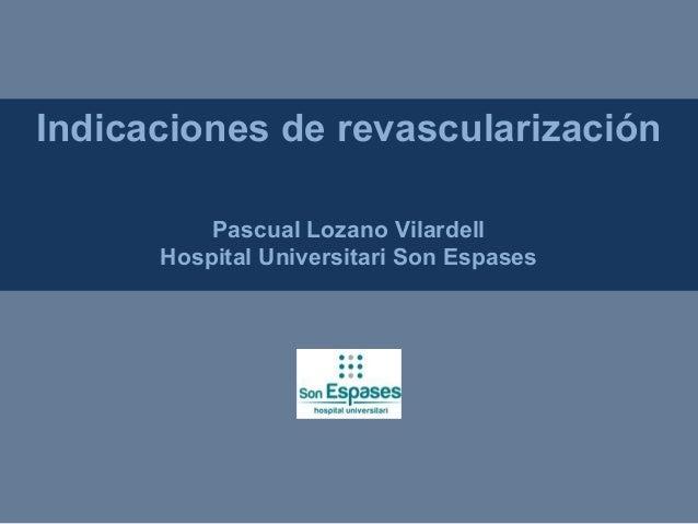 Indicaciones de revascularización Pascual Lozano Vilardell Hospital Universitari Son Espases
