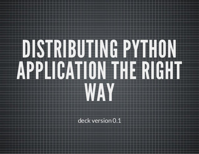 DISTRIBUTING PYTHON APPLICATION THE RIGHT WAY deck version 0.1
