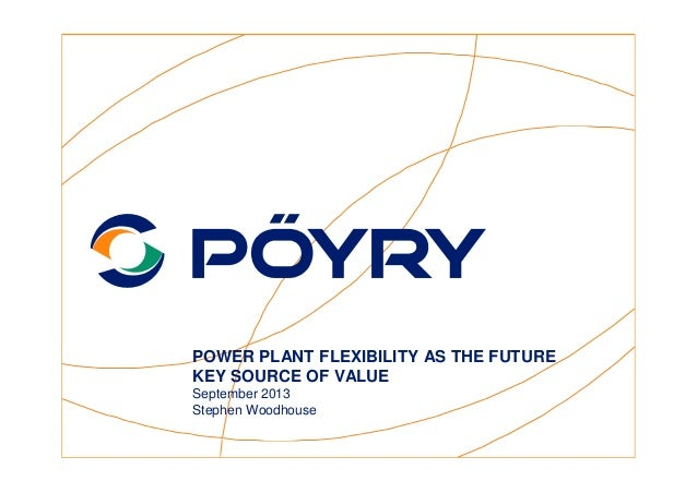 POWER PLANT FLEXIBILITY AS THE FUTURE KEY SOURCE OF VALUE September 2013 Stephen Woodhouse