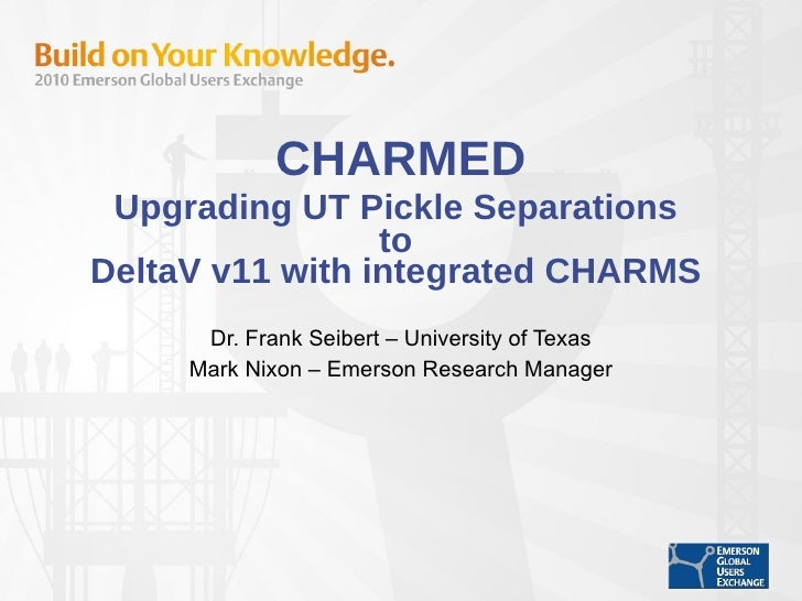 CHARMED Upgrading UT Pickle Separations  to  DeltaV v11 with integrated CHARMS  Dr. Frank Seibert – University of Texas Ma...