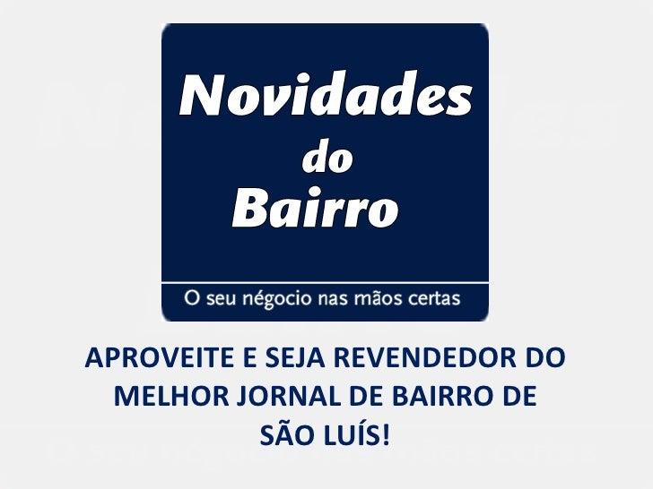 APROVEITE E SEJA REVENDEDOR DO  MELHOR JORNAL DE BAIRRO DE           SÃO LUÍS!