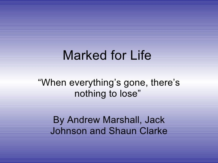 """Marked for Life   """" When everything's gone, there's nothing to lose""""  By Andrew Marshall, Jack Johnson and Shaun Clarke"""