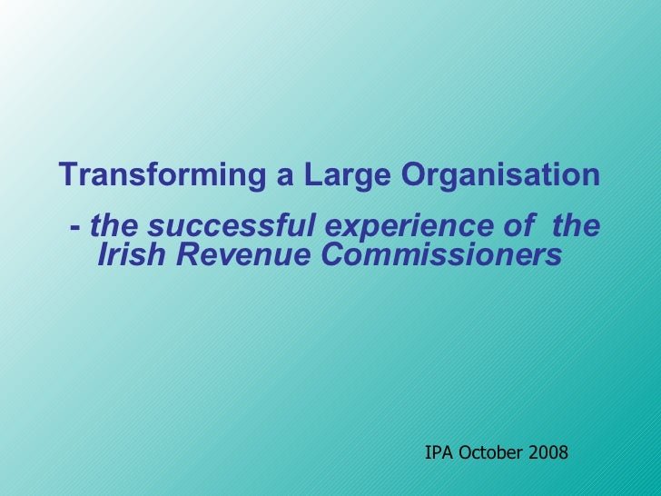 T ransforming a  L arge  O rganisation -  the successful experience of  the Irish Revenue Commissioner s IPA October 2008